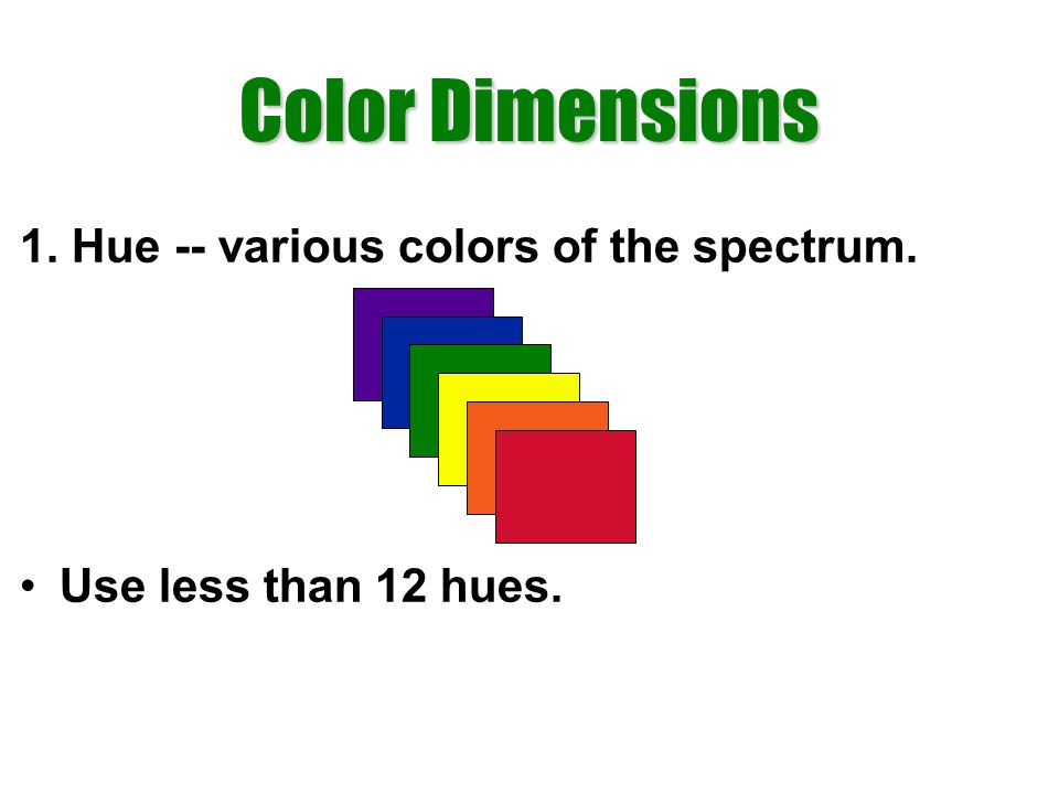 Color Dimensions 1. Hue -- various colors of the spectrum. Use less than 12 hues.