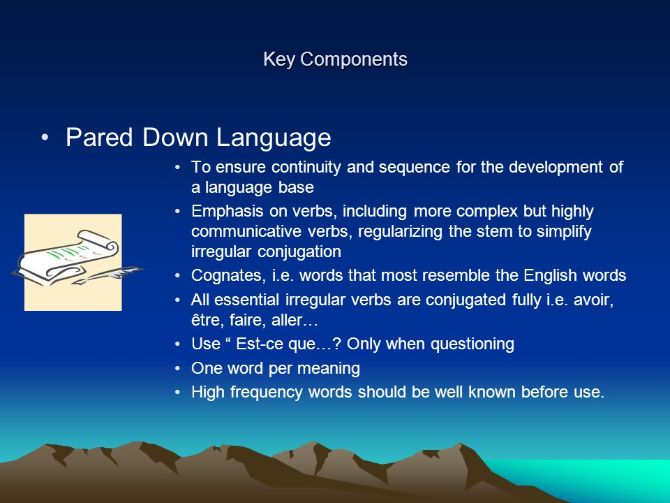 Key Components Pared Down Language To ensure continuity and sequence for the development of a language base Emphasis on verbs, including more complex but highly communicative verbs, regularizing the stem to simplify irregular conjugation Cognates, i.e.