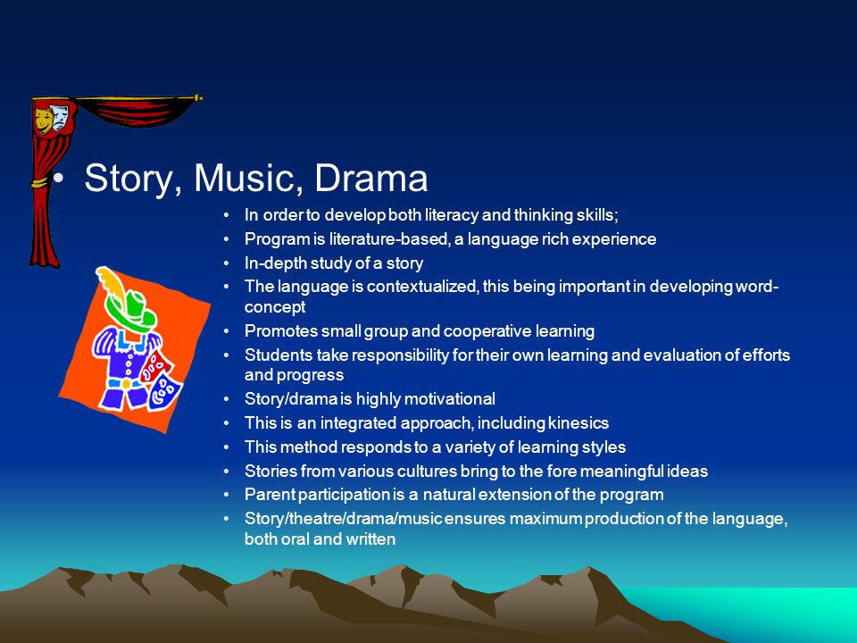 Story, Music, Drama In order to develop both literacy and thinking skills; Program is literature-based, a language rich experience In-depth study of a story The language is contextualized, this being important in developing word- concept Promotes small group and cooperative learning Students take responsibility for their own learning and evaluation of efforts and progress Story/drama is highly motivational This is an integrated approach, including kinesics This method responds to a variety of learning styles Stories from various cultures bring to the fore meaningful ideas Parent participation is a natural extension of the program Story/theatre/drama/music ensures maximum production of the language, both oral and written