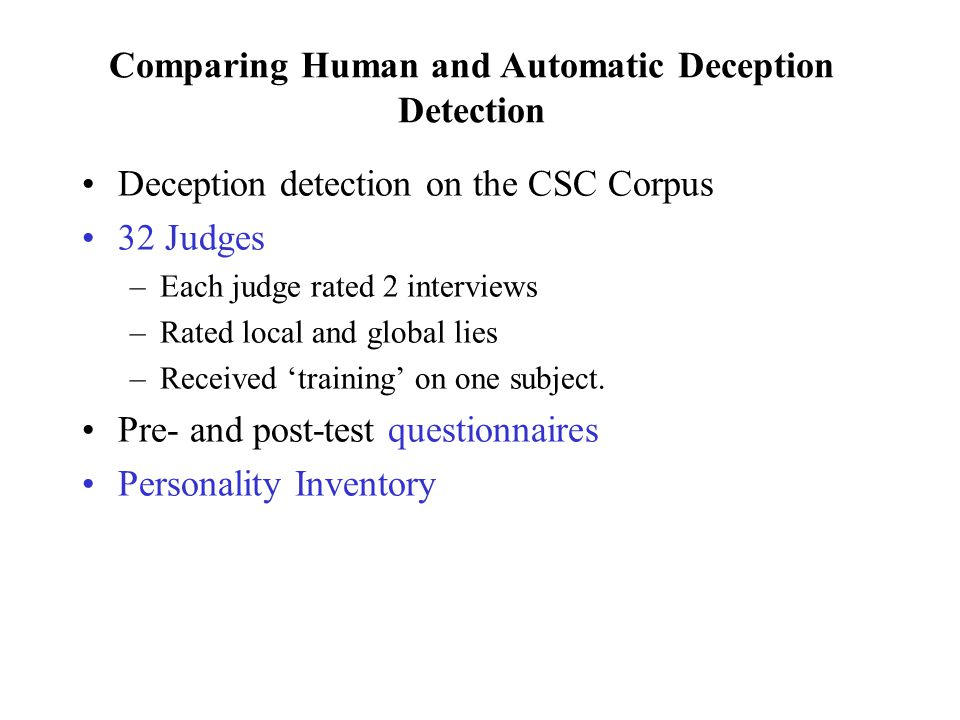 A Meta-Study of Human Deception Detection (Aamodt & Mitchell 2004) Group#Studies#SubjectsAccuracy % Criminals15265.40 Secret service13464.12 Psychologists450861.56 Judges219459.01 Cops851155.16 Federal officers434154.54 Students1228,87654.20 Detectives534151.16 Parole officers13240.42