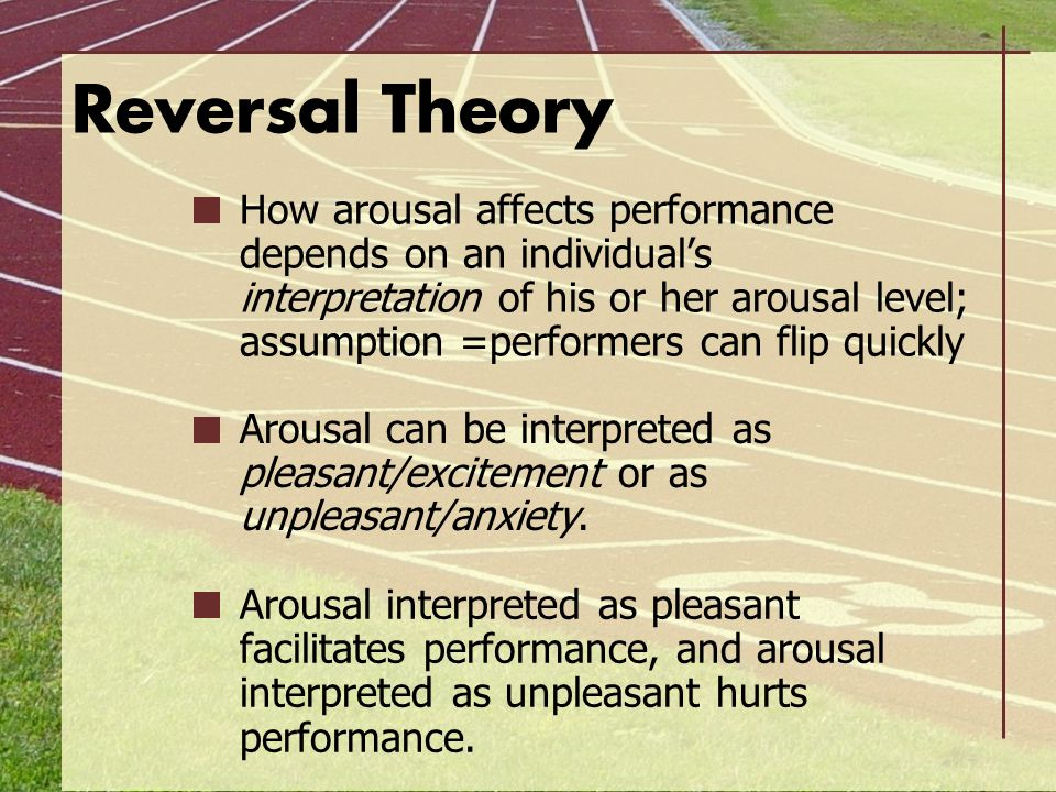 Reversal Theory How arousal affects performance depends on an individual's interpretation of his or her arousal level; assumption =performers can flip