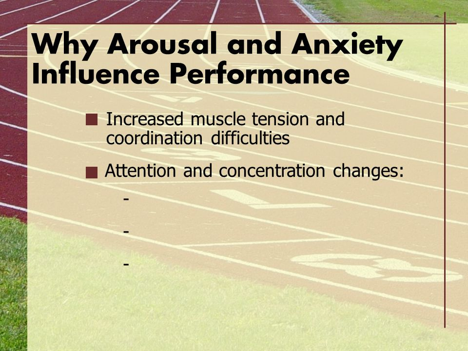 Why Arousal and Anxiety Influence Performance Increased muscle tension and coordination difficulties Attention and concentration changes: - -