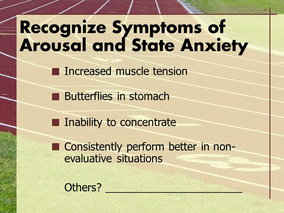 Recognize Symptoms of Arousal and State Anxiety Increased muscle tension Butterflies in stomach Inability to concentrate Consistently perform better i