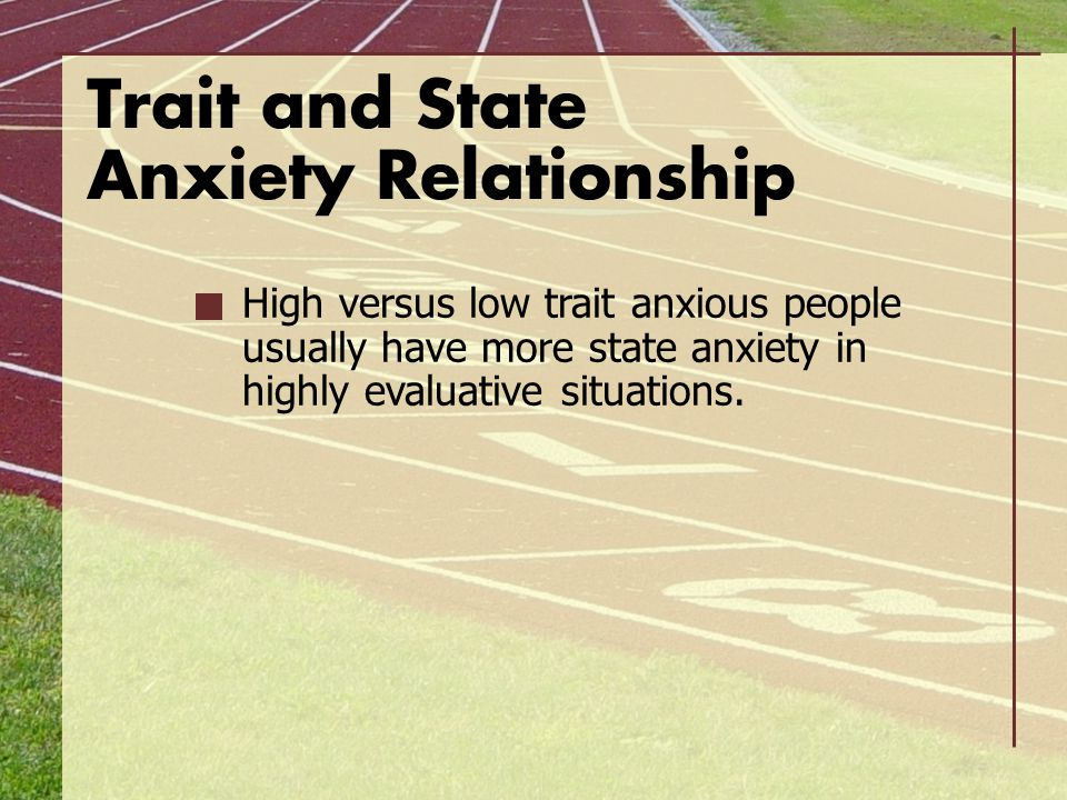 Trait and State Anxiety Relationship High versus low trait anxious people usually have more state anxiety in highly evaluative situations.