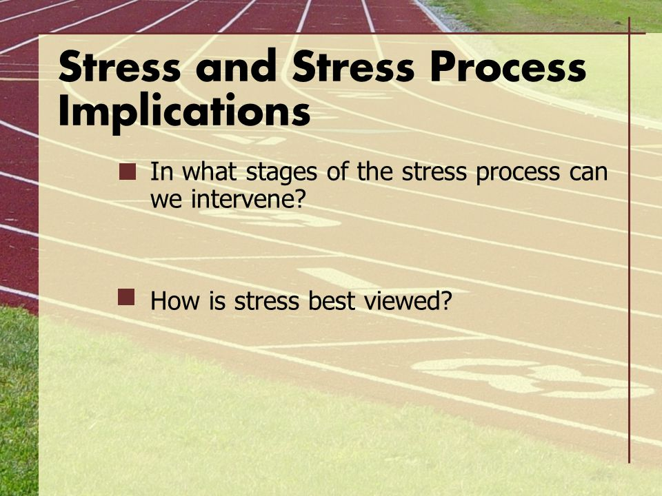 Stress and Stress Process Implications In what stages of the stress process can we intervene? How is stress best viewed?