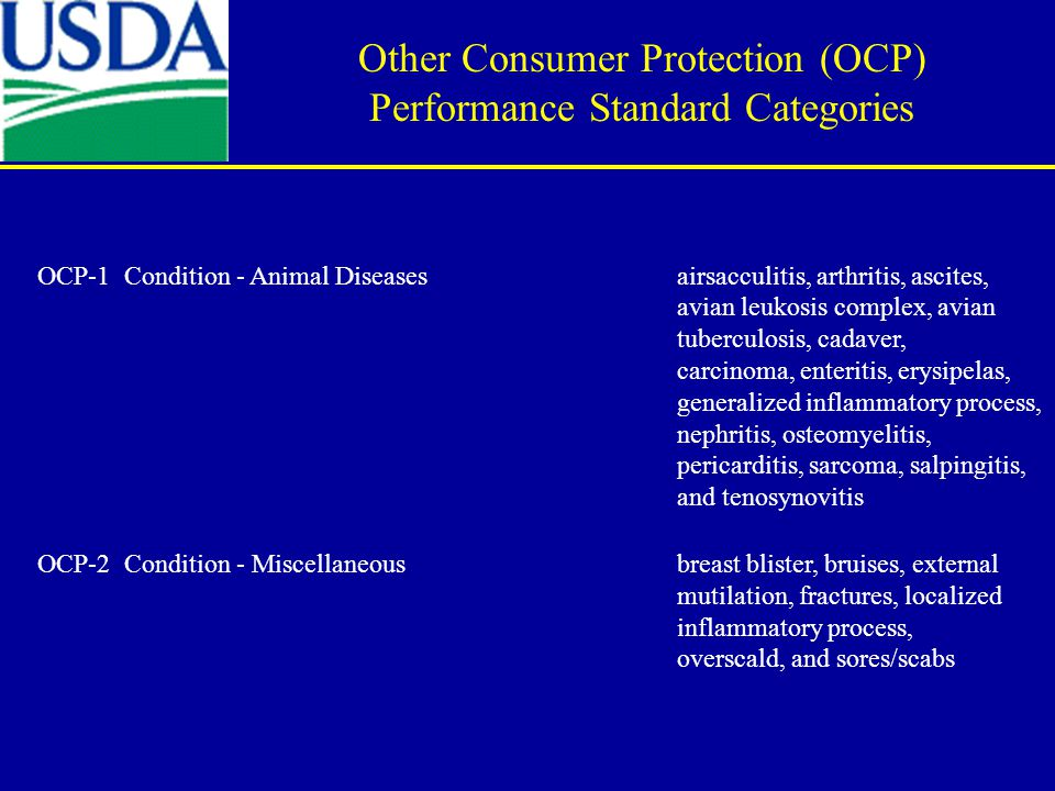 OCP-1 Condition - Animal Diseases airsacculitis, arthritis, ascites, avian leukosis complex, avian tuberculosis, cadaver, carcinoma, enteritis, erysipelas, generalized inflammatory process, nephritis, osteomyelitis, pericarditis, sarcoma, salpingitis, and tenosynovitis OCP-2 Condition - Miscellaneous breast blister, bruises, external mutilation, fractures, localized inflammatory process, overscald, and sores/scabs Other Consumer Protection (OCP) Performance Standard Categories