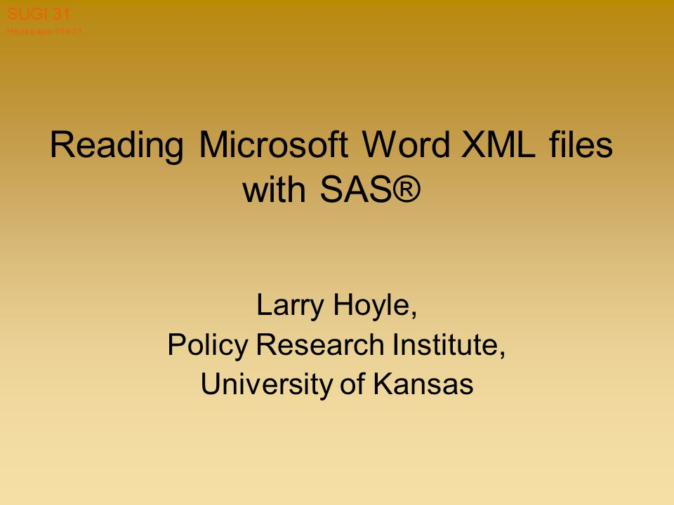 Hoyle paper 019-31 SUGI 31 Reading Microsoft Word XML files with SAS® Larry Hoyle, Policy Research Institute, University of Kansas