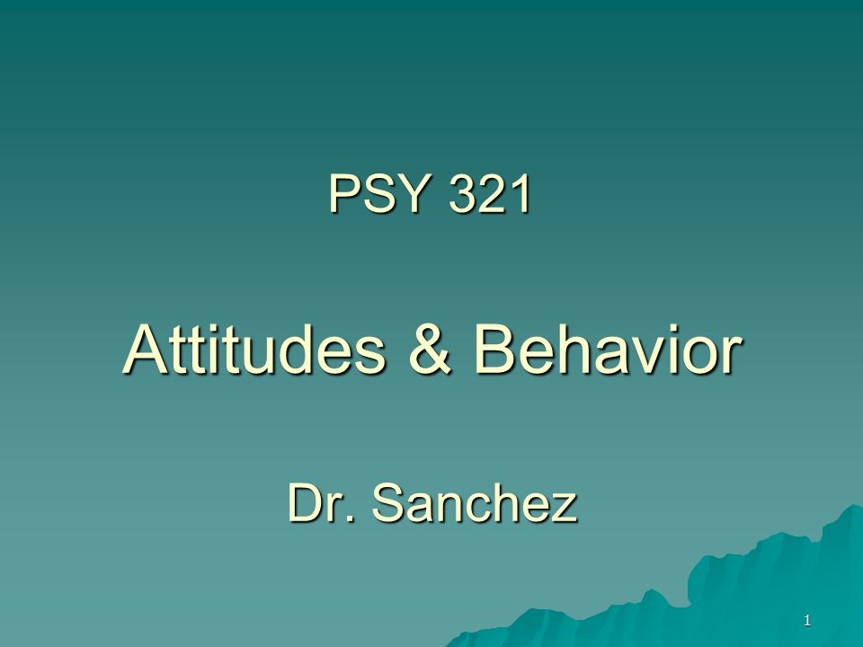 1 PSY 321 Attitudes & Behavior Dr. Sanchez