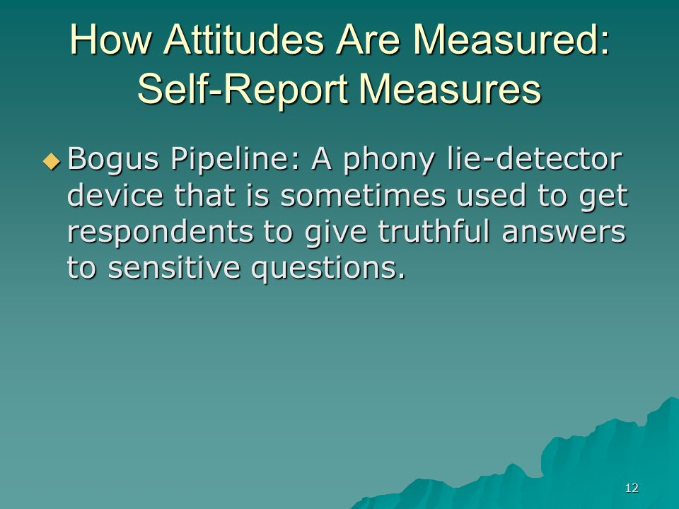 12 How Attitudes Are Measured: Self-Report Measures  Bogus Pipeline: A phony lie-detector device that is sometimes used to get respondents to give tr