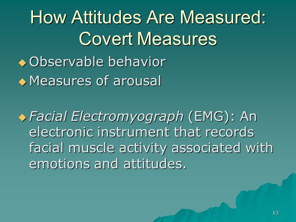 13 How Attitudes Are Measured: Covert Measures  Observable behavior  Measures of arousal  Facial Electromyograph (EMG): An electronic instrument th
