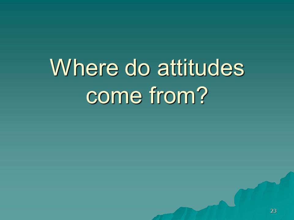 23 Where do attitudes come from?