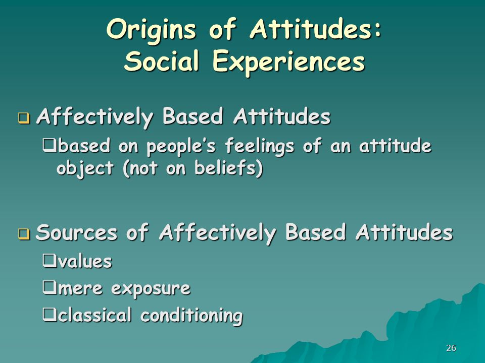 26 Origins of Attitudes: Social Experiences  Affectively Based Attitudes  based on people's feelings of an attitude object (not on beliefs)  Sources of Affectively Based Attitudes  values  mere exposure  classical conditioning
