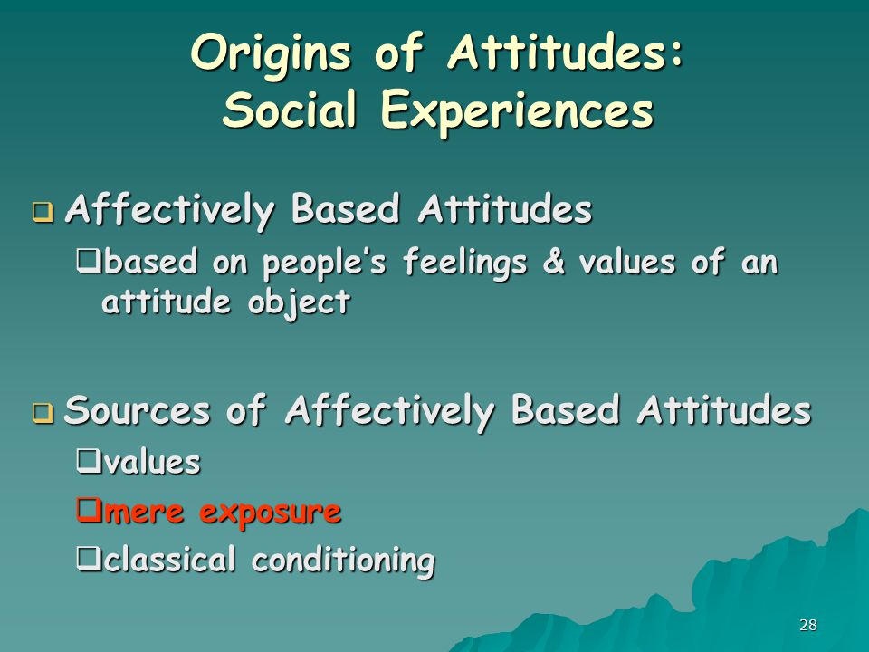 28 Origins of Attitudes: Social Experiences  Affectively Based Attitudes  based on people's feelings & values of an attitude object  Sources of Affectively Based Attitudes  values  mere exposure  classical conditioning