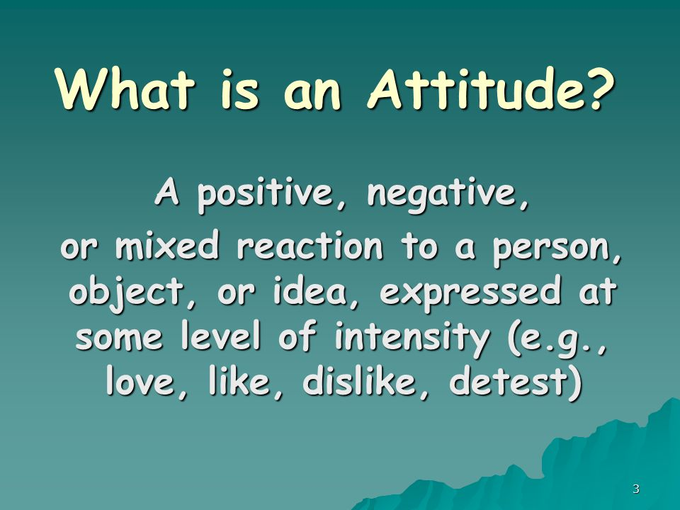 3 What is an Attitude? A positive, negative, or mixed reaction to a person, object, or idea, expressed at some level of intensity (e.g., love, like, d