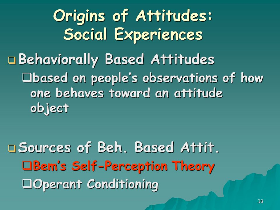 38 Origins of Attitudes: Social Experiences  Behaviorally Based Attitudes  based on people's observations of how one behaves toward an attitude object  Sources of Beh.