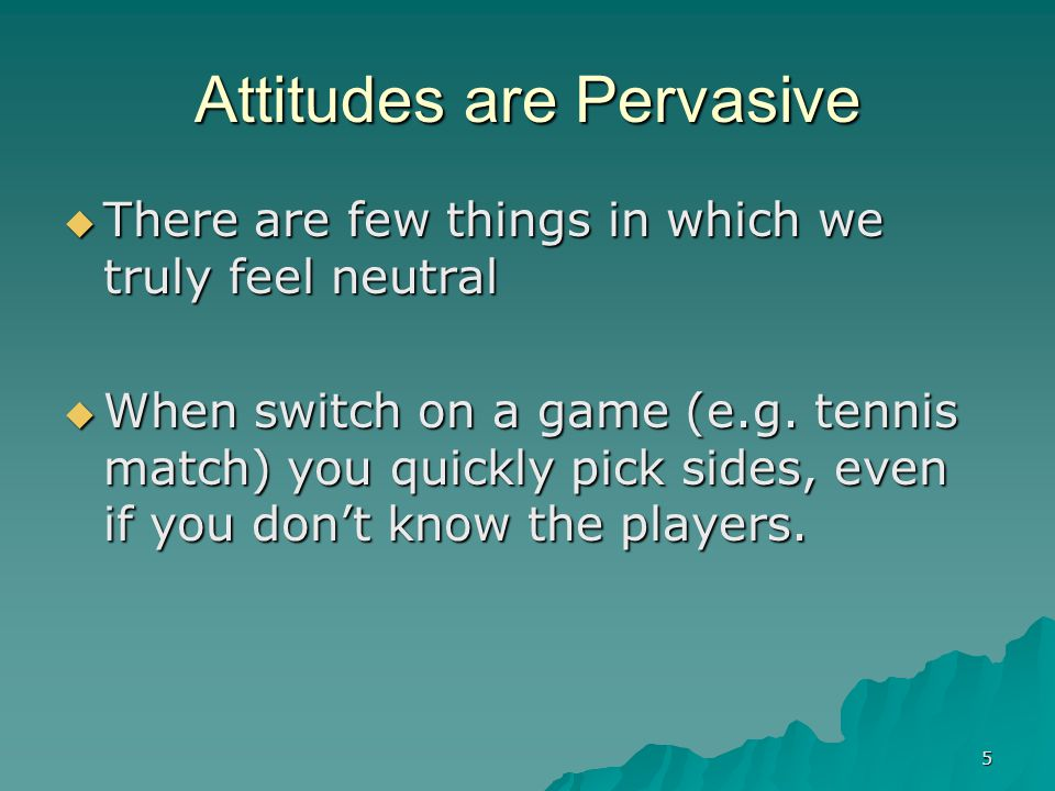 5 Attitudes are Pervasive  There are few things in which we truly feel neutral  When switch on a game (e.g. tennis match) you quickly pick sides, ev