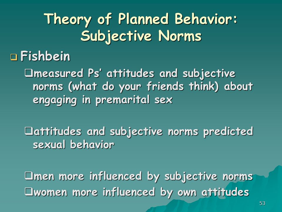 53 Theory of Planned Behavior: Subjective Norms  Fishbein  measured Ps' attitudes and subjective norms (what do your friends think) about engaging in premarital sex  attitudes and subjective norms predicted sexual behavior  men more influenced by subjective norms  women more influenced by own attitudes