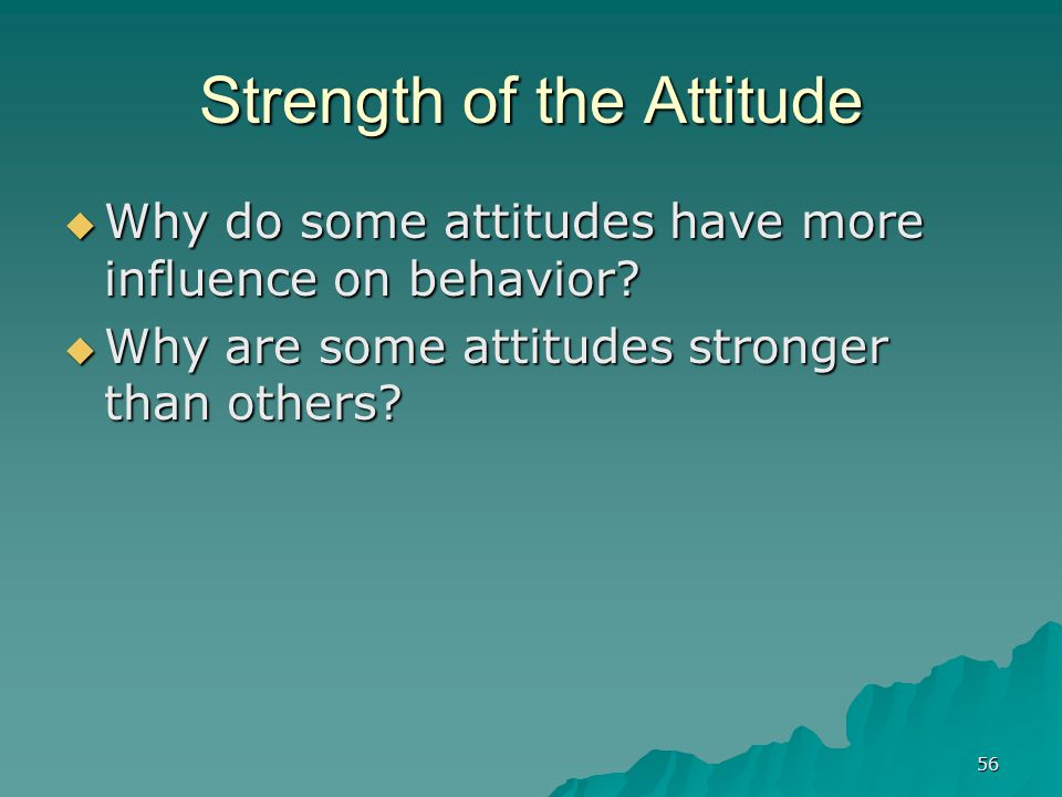 56 Strength of the Attitude  Why do some attitudes have more influence on behavior.