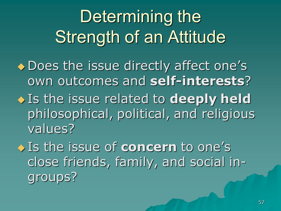 57 Determining the Strength of an Attitude  Does the issue directly affect one's own outcomes and self-interests?  Is the issue related to deeply he