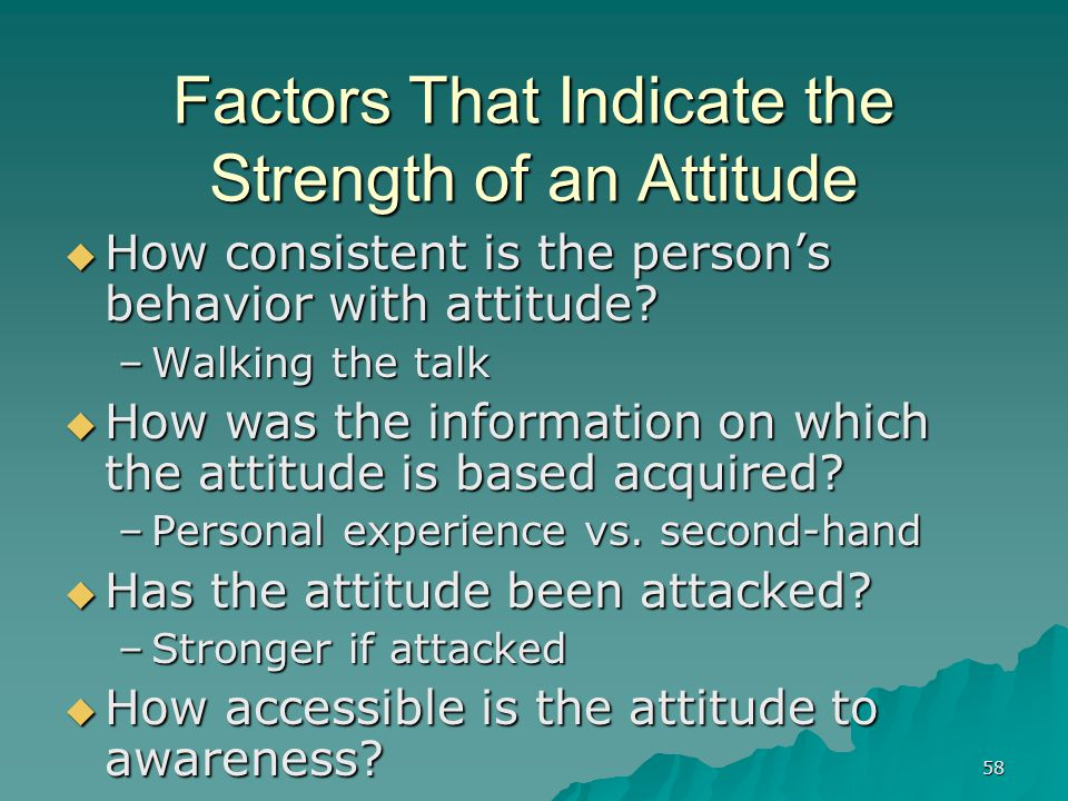 58 Factors That Indicate the Strength of an Attitude  How consistent is the person's behavior with attitude.