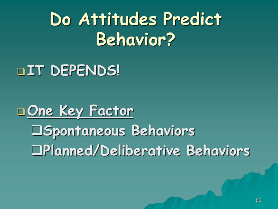 60 Do Attitudes Predict Behavior?  IT DEPENDS!  One Key Factor  Spontaneous Behaviors  Planned/Deliberative Behaviors