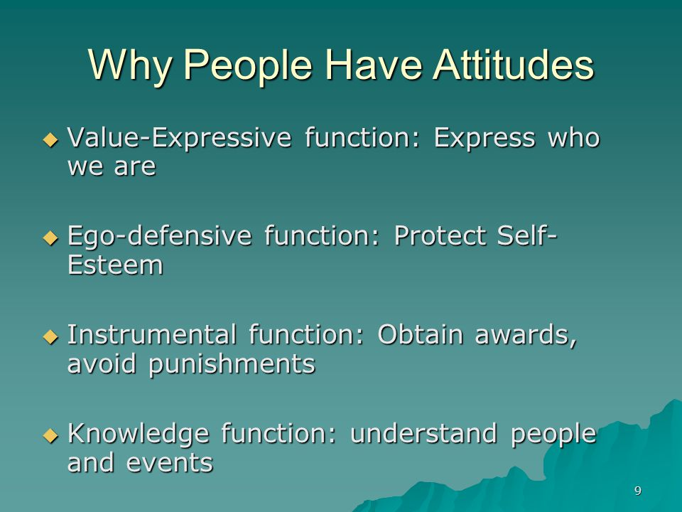 9 Why People Have Attitudes  Value-Expressive function: Express who we are  Ego-defensive function: Protect Self- Esteem  Instrumental function: Ob