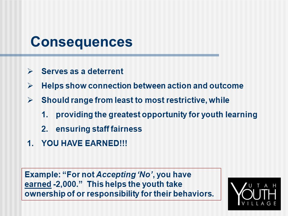 Consequences  Serves as a deterrent  Helps show connection between action and outcome  Should range from least to most restrictive, while  provid