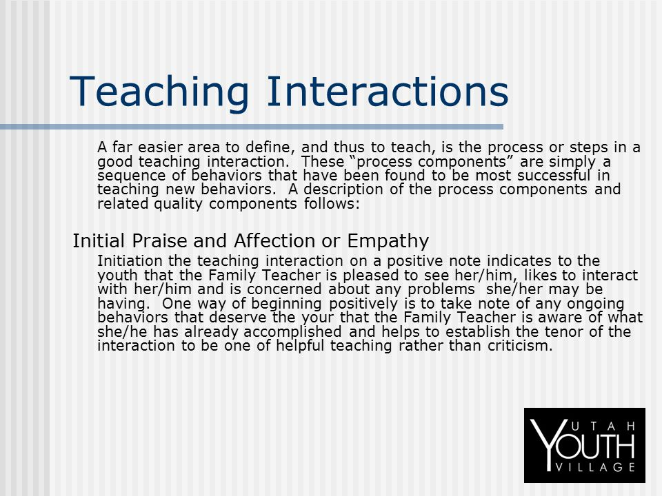 """Teaching Interactions A far easier area to define, and thus to teach, is the process or steps in a good teaching interaction. These """"process component"""