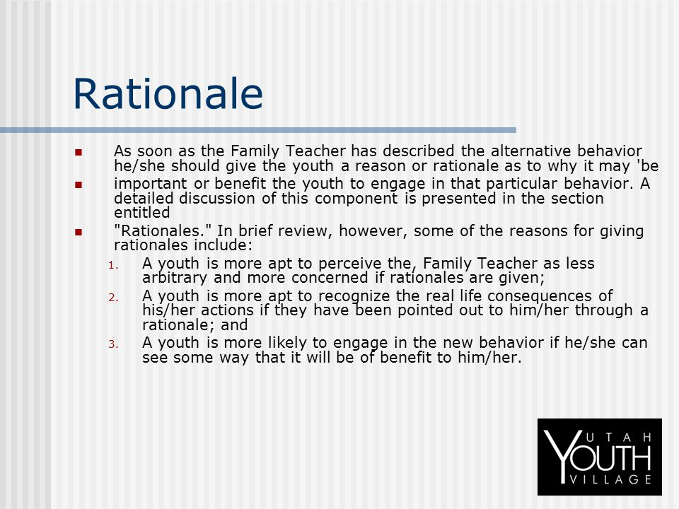 Rationale As soon as the Family Teacher has described the alternative behavior he/she should give the youth a reason or rationale as to why it may 'be