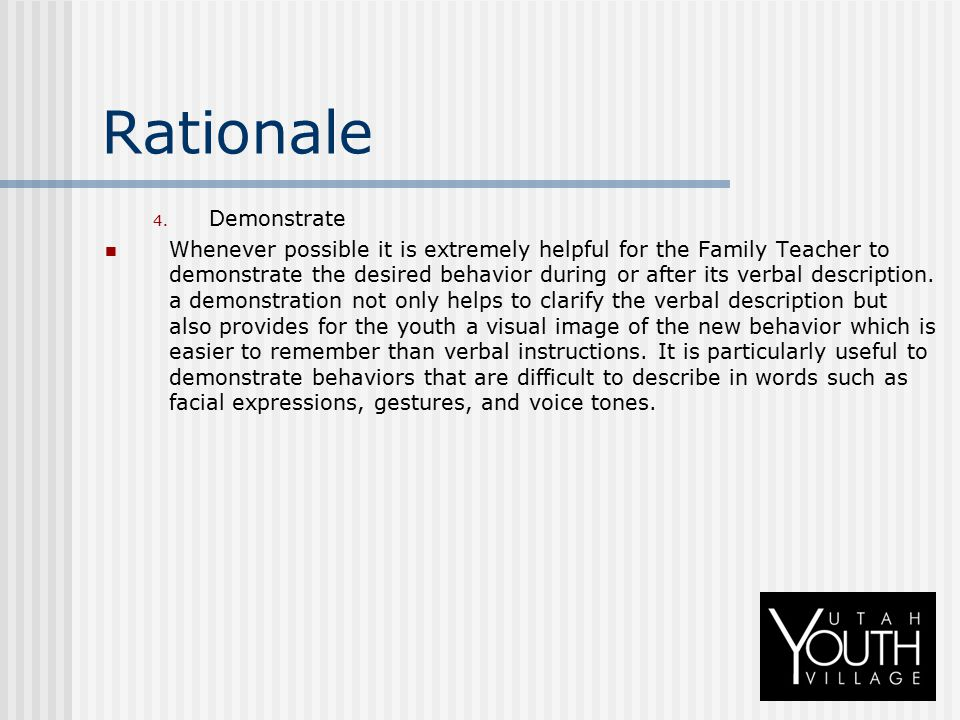 Rationale 4. Demonstrate Whenever possible it is extremely helpful for the Family Teacher to demonstrate the desired behavior during or after its verb