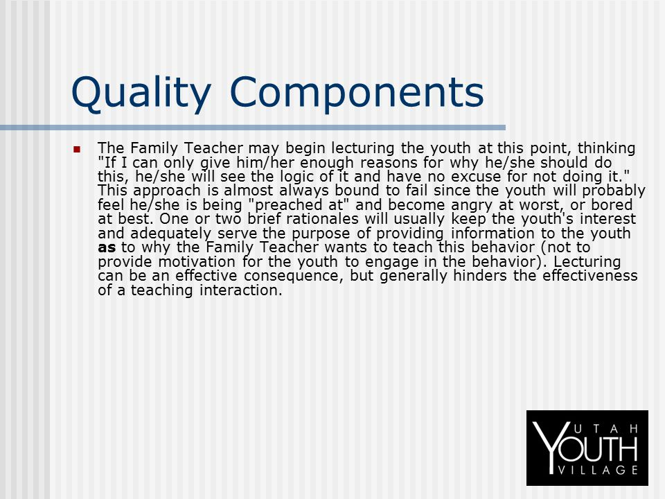 Quality Components The Family Teacher may begin lecturing the youth at this point, thinking