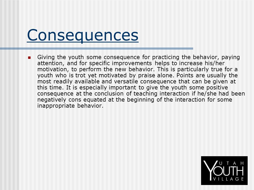 Consequences Giving the youth some consequence for practicing the behavior, paying attention, and for specific improvements helps to increase his/her