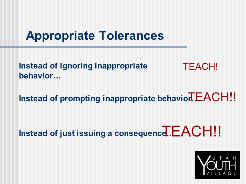 Appropriate Tolerances Instead of ignoring inappropriate behavior… TEACH! Instead of prompting inappropriate behavior… TEACH!! Instead of just issuing