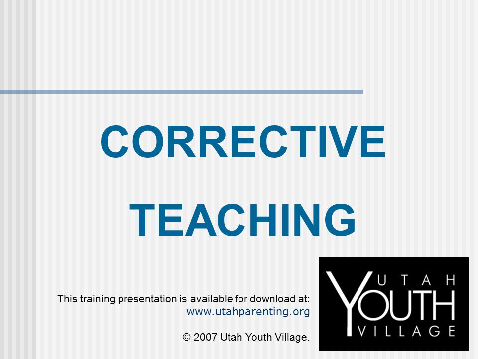 CORRECTIVE TEACHING This training presentation is available for download at: www.utahparenting.org © 2007 Utah Youth Village.