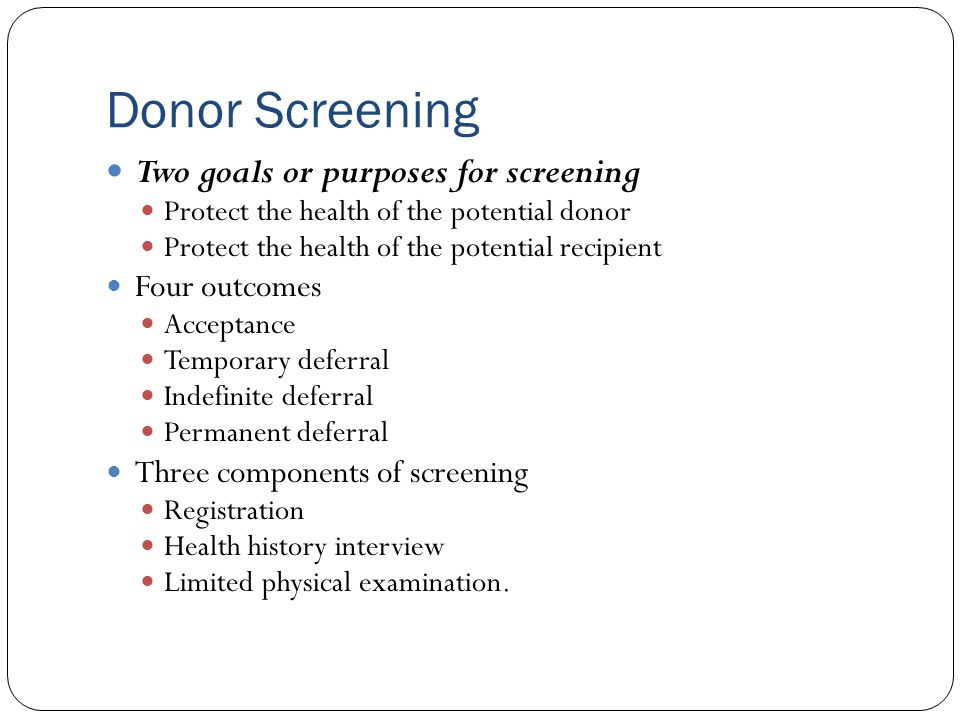 Donor Screening Two goals or purposes for screening Protect the health of the potential donor Protect the health of the potential recipient Four outco