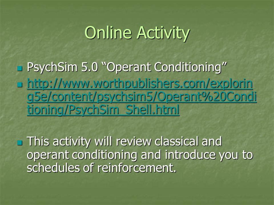"Online Activity PsychSim 5.0 ""Operant Conditioning"" PsychSim 5.0 ""Operant Conditioning"" http://www.worthpublishers.com/explorin g5e/content/psychsim5/"