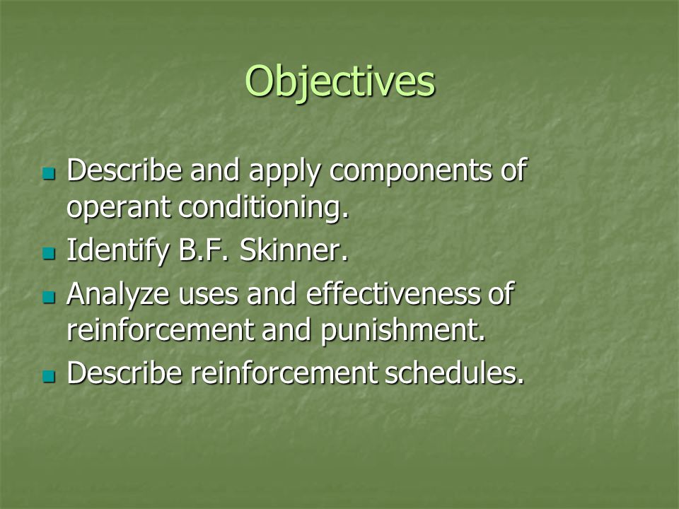 Objectives Describe and apply components of operant conditioning. Describe and apply components of operant conditioning. Identify B.F. Skinner. Identi