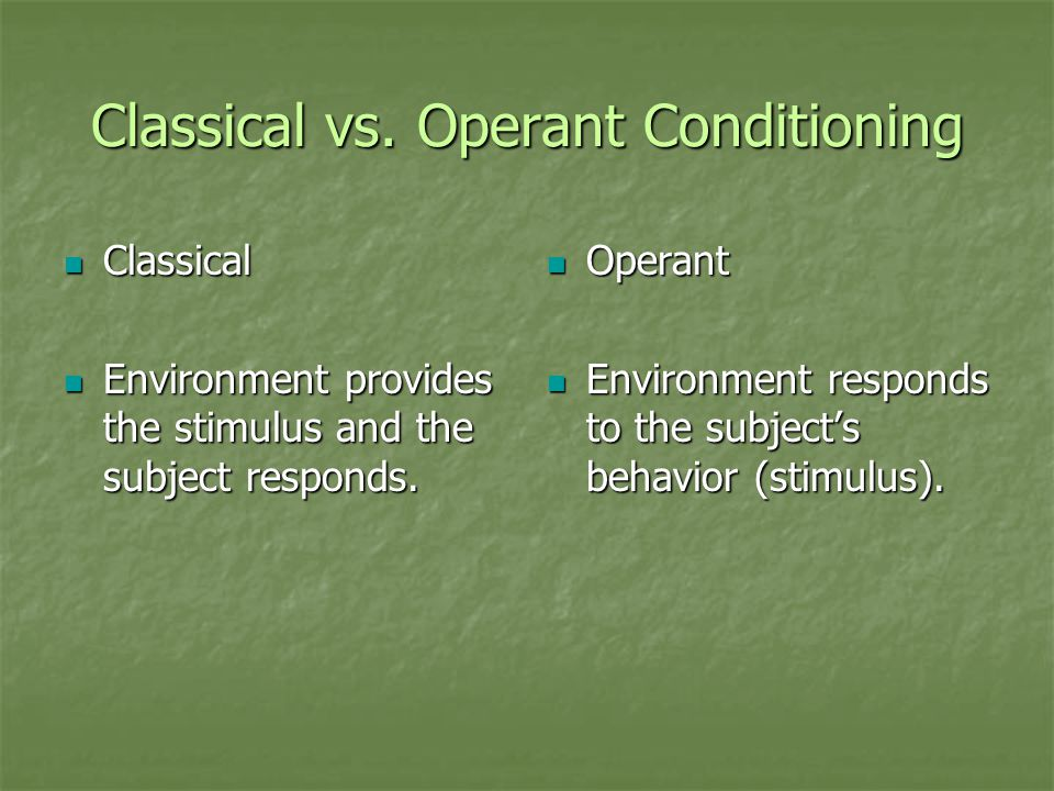 Classical vs. Operant Conditioning Classical Classical Environment provides the stimulus and the subject responds. Environment provides the stimulus a