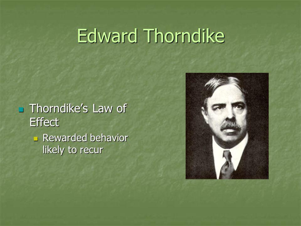 Edward Thorndike Thorndike's Law of Effect Thorndike's Law of Effect Rewarded behavior likely to recur Rewarded behavior likely to recur