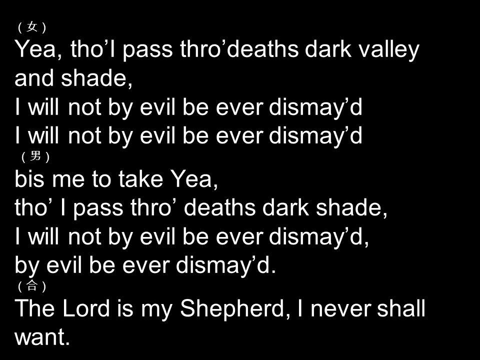 (女) Yea, tho'I pass thro'deaths dark valley and shade, I will not by evil be ever dismay'd I will not by evil be ever dismay'd (男) bis me to take Yea, tho' I pass thro' deaths dark shade, I will not by evil be ever dismay'd, by evil be ever dismay'd.