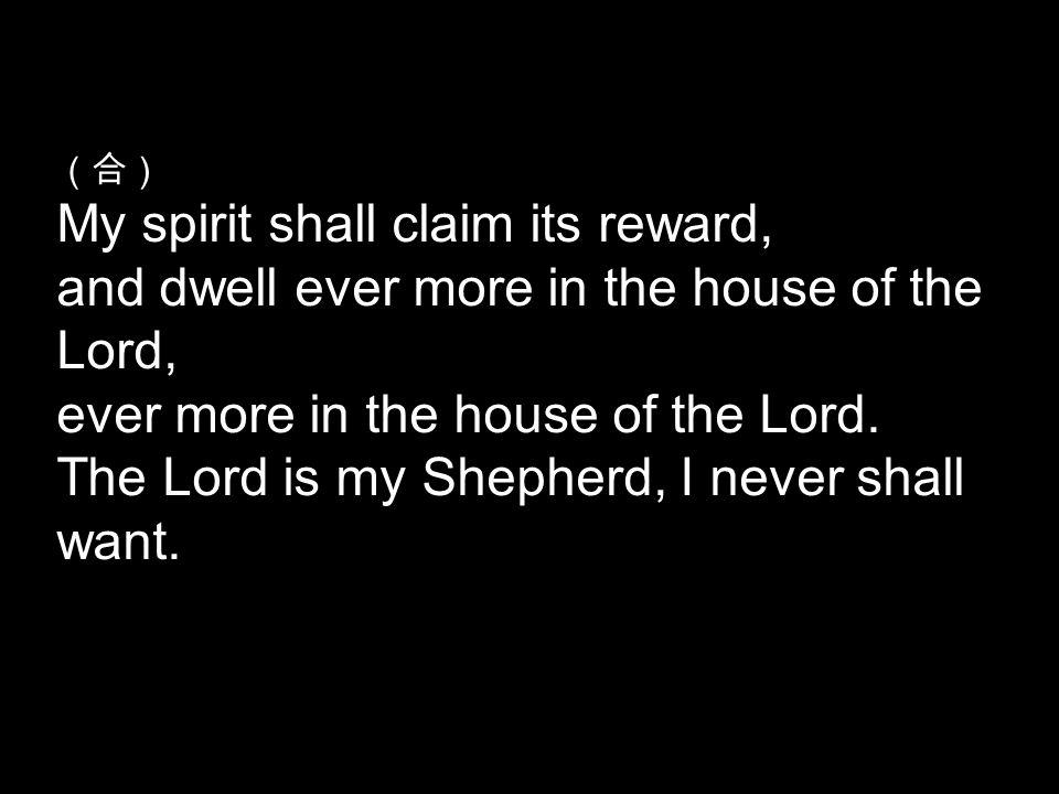 (合) My spirit shall claim its reward, and dwell ever more in the house of the Lord, ever more in the house of the Lord.