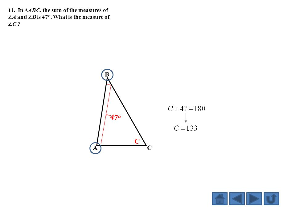 11. In ΔABC, the sum of the measures of ∠ A and ∠ B is 47°. What is the measure of ∠ C ? A B C 47° C