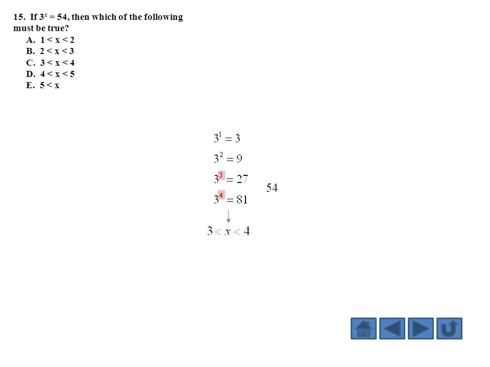 15. If 3 x = 54, then which of the following must be true? A. 1 < x < 2 B. 2 < x < 3 C. 3 < x < 4 D. 4 < x < 5 E. 5 < x 54