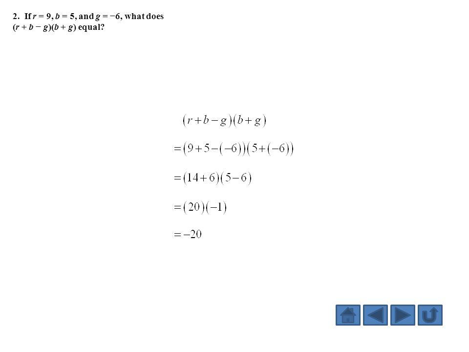 2. If r = 9, b = 5, and g = −6, what does (r + b − g)(b + g) equal?