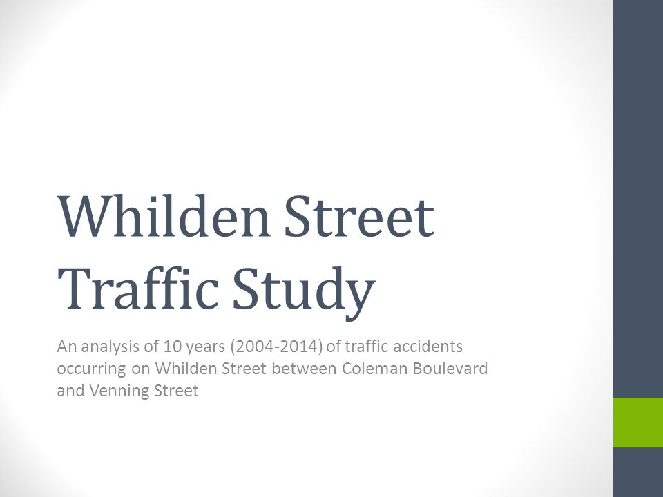 Whilden Street Traffic Study An analysis of 10 years (2004-2014) of traffic accidents occurring on Whilden Street between Coleman Boulevard and Venning Street