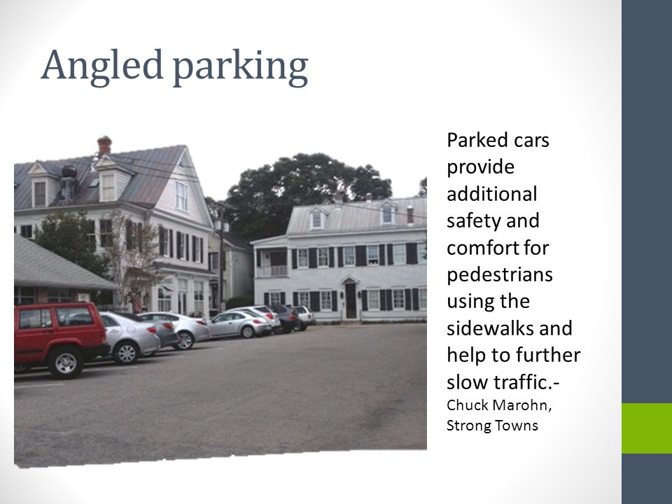 Angled parking Parked cars provide additional safety and comfort for pedestrians using the sidewalks and help to further slow traffic.- Chuck Marohn, Strong Towns