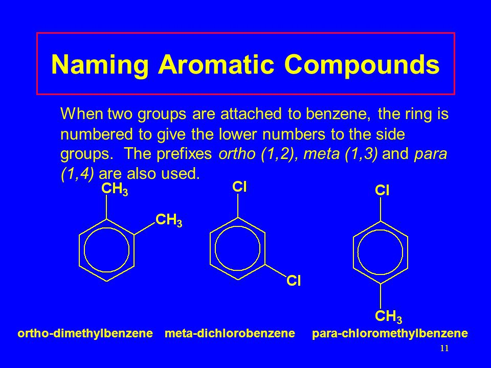 11 Naming Aromatic Compounds When two groups are attached to benzene, the ring is numbered to give the lower numbers to the side groups.