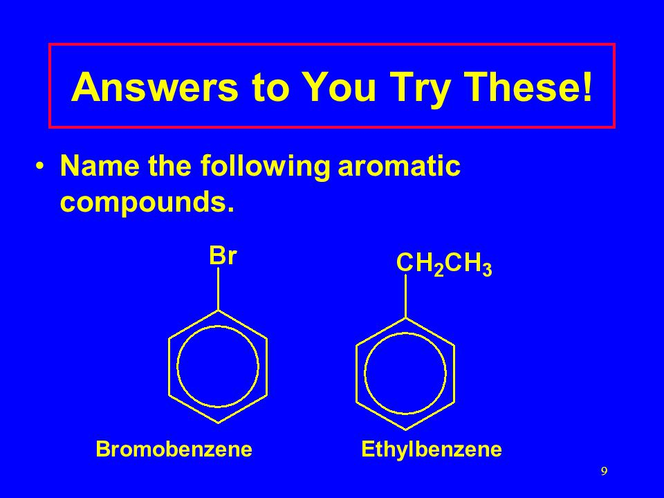 9 Answers to You Try These! Name the following aromatic compounds. BromobenzeneEthylbenzene