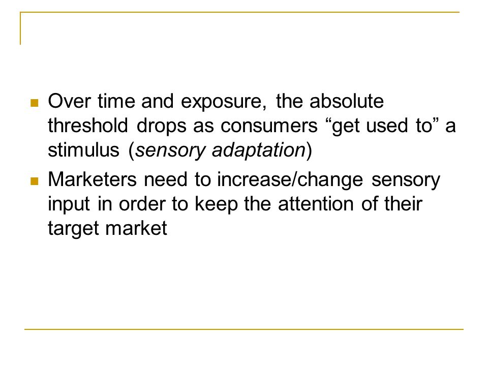 """Over time and exposure, the absolute threshold drops as consumers """"get used to"""" a stimulus (sensory adaptation) Marketers need to increase/change sens"""