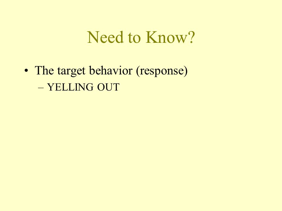 Need to Know? The target behavior (response) –YELLING OUT